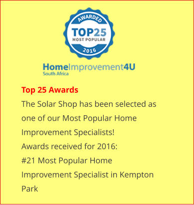 Top 25 Awards The Solar Shop has been selected as one of our Most Popular Home Improvement Specialists! Awards received for 2016: #21 Most Popular Home Improvement Specialist in Kempton Park